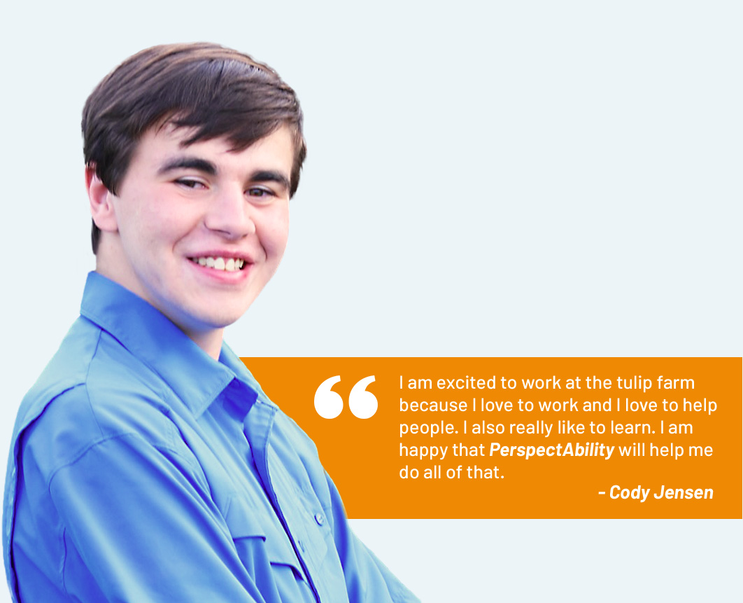 """""""I am excited to work at the tulip farm because I love to work and I love to help people. I also really like to learn. I am happy that PerspectAbility will help me do all of that."""" - Cody Jensen"""